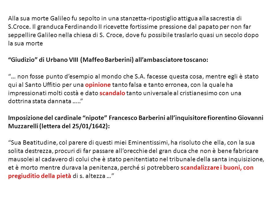 Alla sua morte Galileo fu sepolto in una stanzetta-ripostiglio attigua alla sacrestia di S.Croce. Il granduca Ferdinando II ricevette fortissime press