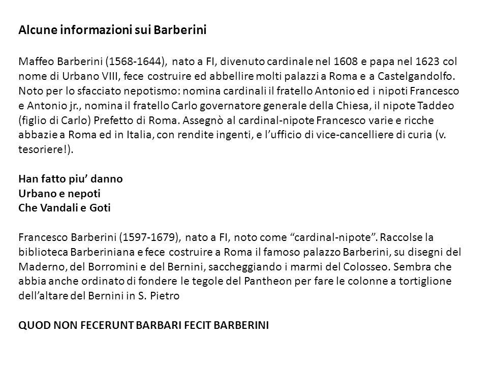Alcune informazioni sui Barberini Maffeo Barberini (1568-1644), nato a FI, divenuto cardinale nel 1608 e papa nel 1623 col nome di Urbano VIII, fece c