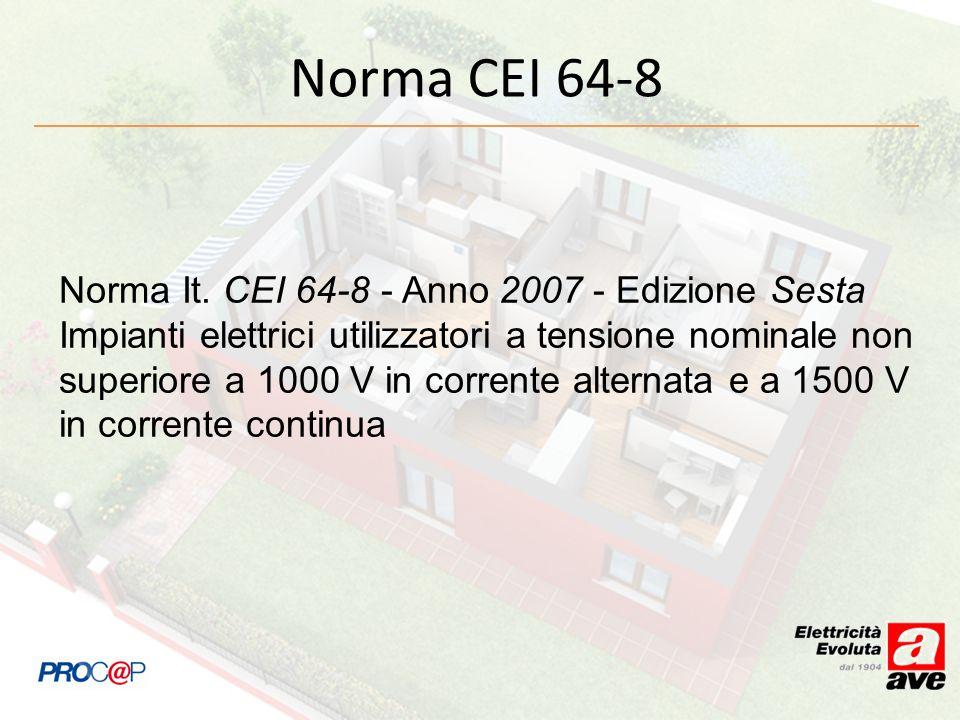 Norma CEI 64-8 Norma It. CEI 64-8 - Anno 2007 - Edizione Sesta Impianti elettrici utilizzatori a tensione nominale non superiore a 1000 V in corrente