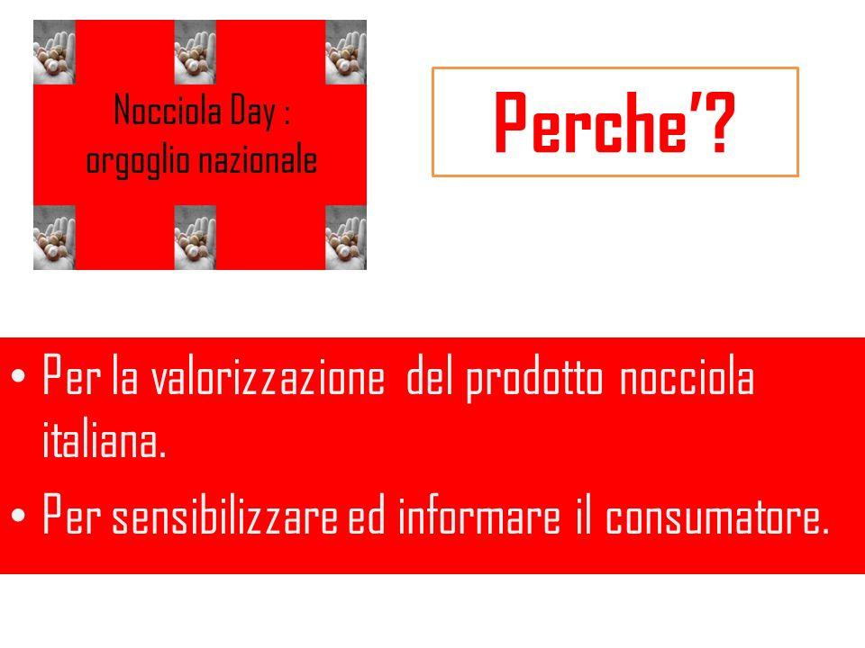 Perche? Per la valorizzazione del prodotto nocciola italiana. Per sensibilizzare ed informare il consumatore.