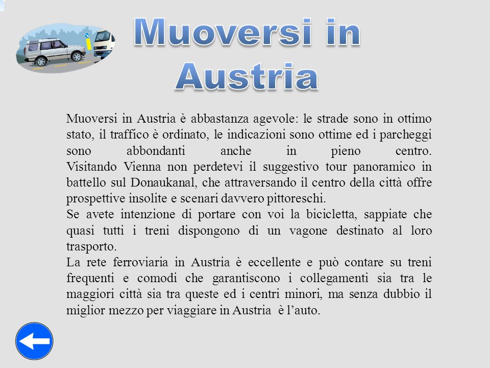 Muoversi in Austria è abbastanza agevole: le strade sono in ottimo stato, il traffico è ordinato, le indicazioni sono ottime ed i parcheggi sono abbon