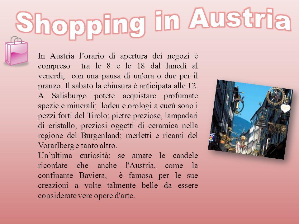 In Austria lorario di apertura dei negozi è compreso tra le 8 e le 18 dal lunedì al venerdì, con una pausa di un'ora o due per il pranzo. Il sabato la