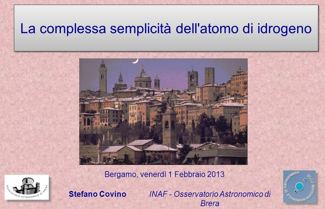 INAF - Osservatorio Astronomico di Brera Stefano Covino Bergamo, venerdì 1 Febbraio 2013 La complessa semplicità dell atomo di idrogeno
