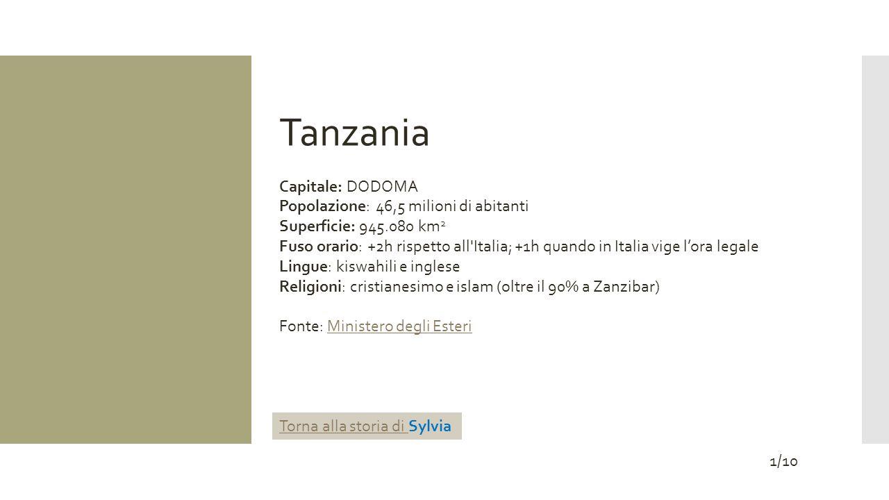 Tanzania Capitale: DODOMA Popolazione: 46,5 milioni di abitanti Superficie: 945.080 km 2 Fuso orario: +2h rispetto all Italia; +1h quando in Italia vige lora legale Lingue: kiswahili e inglese Religioni: cristianesimo e islam (oltre il 90% a Zanzibar) Fonte: Ministero degli EsteriMinistero degli Esteri 1/10 Torna alla storia di Torna alla storia di Sylvia