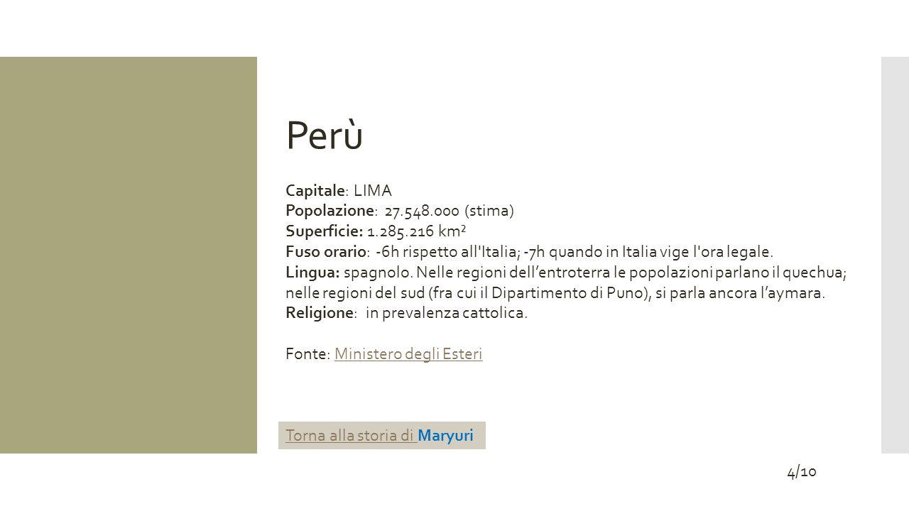 Perù Capitale: LIMA Popolazione: 27.548.000 (stima) Superficie: 1.285.216 km² Fuso orario: -6h rispetto all'Italia; -7h quando in Italia vige l'ora le
