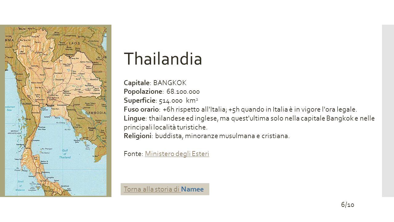 Thailandia Capitale: BANGKOK Popolazione: 68.100.000 Superficie: 514.000 km 2 Fuso orario: +6h rispetto all'Italia; +5h quando in Italia è in vigore l