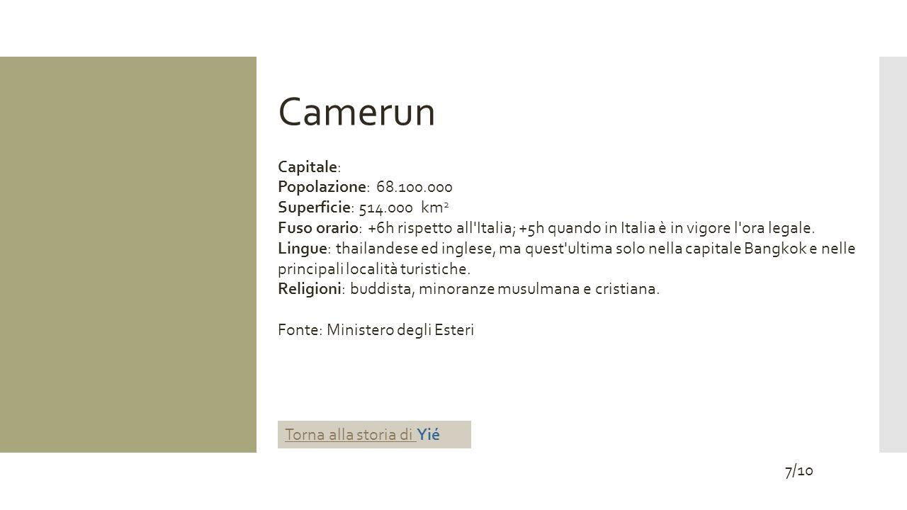 Camerun Capitale: Popolazione: 68.100.000 Superficie: 514.000 km 2 Fuso orario: +6h rispetto all Italia; +5h quando in Italia è in vigore l ora legale.