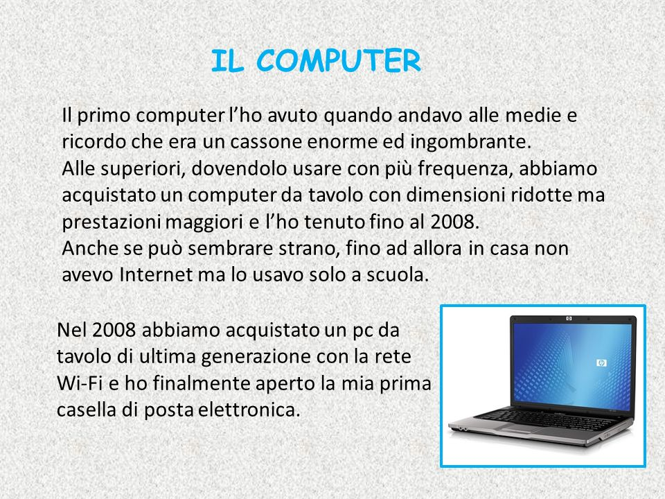 IL COMPUTER Il primo computer lho avuto quando andavo alle medie e ricordo che era un cassone enorme ed ingombrante. Alle superiori, dovendolo usare c