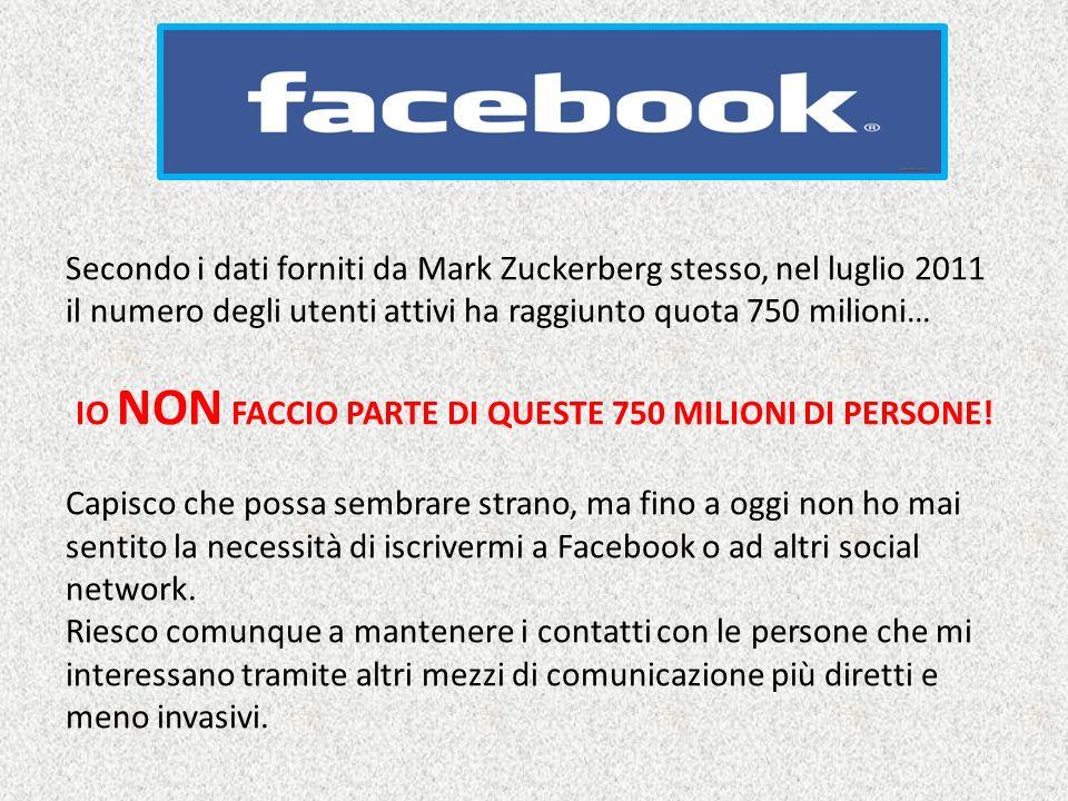 FACEBOOK Secondo i dati forniti da Mark Zuckerberg stesso, nel luglio 2011 il numero degli utenti attivi ha raggiunto quota 750 milioni… IO NON FACCIO