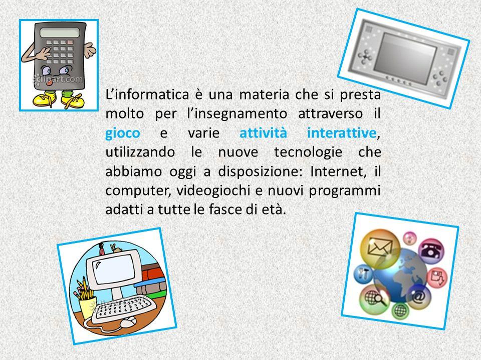 Linformatica è una materia che si presta molto per linsegnamento attraverso il gioco e varie attività interattive, utilizzando le nuove tecnologie che