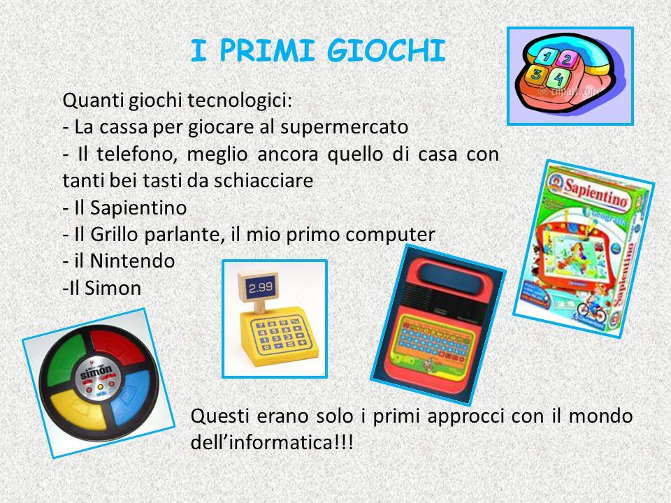 I PRIMI GIOCHI Quanti giochi tecnologici: - La cassa per giocare al supermercato - Il telefono, meglio ancora quello di casa con tanti bei tasti da sc