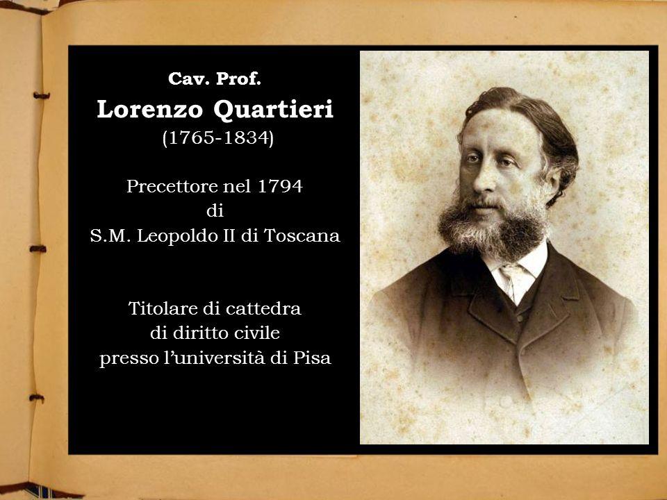 LE ORIGINI DEL CASATO Cav. Prof. Lorenzo Quartieri (1765-1834) Precettore nel 1794 di S.M. Leopoldo II di Toscana Titolare di cattedra di diritto civi