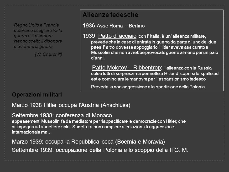 Operazioni militari Marzo 1938 Hitler occupa lAustria (Anschluss) Settembre 1938: conferenza di Monaco appeasement: Mussolini fa da mediatore per riappacificare le democrazie con Hitler, che si impegna ad annettere solo i Sudeti e a non compiere altre azioni di aggressione internazionale ma… Marzo 1939: occupa la Repubblica ceca (Boemia e Moravia) Settembre 1939: occupazione della Polonia e lo scoppio della II G.