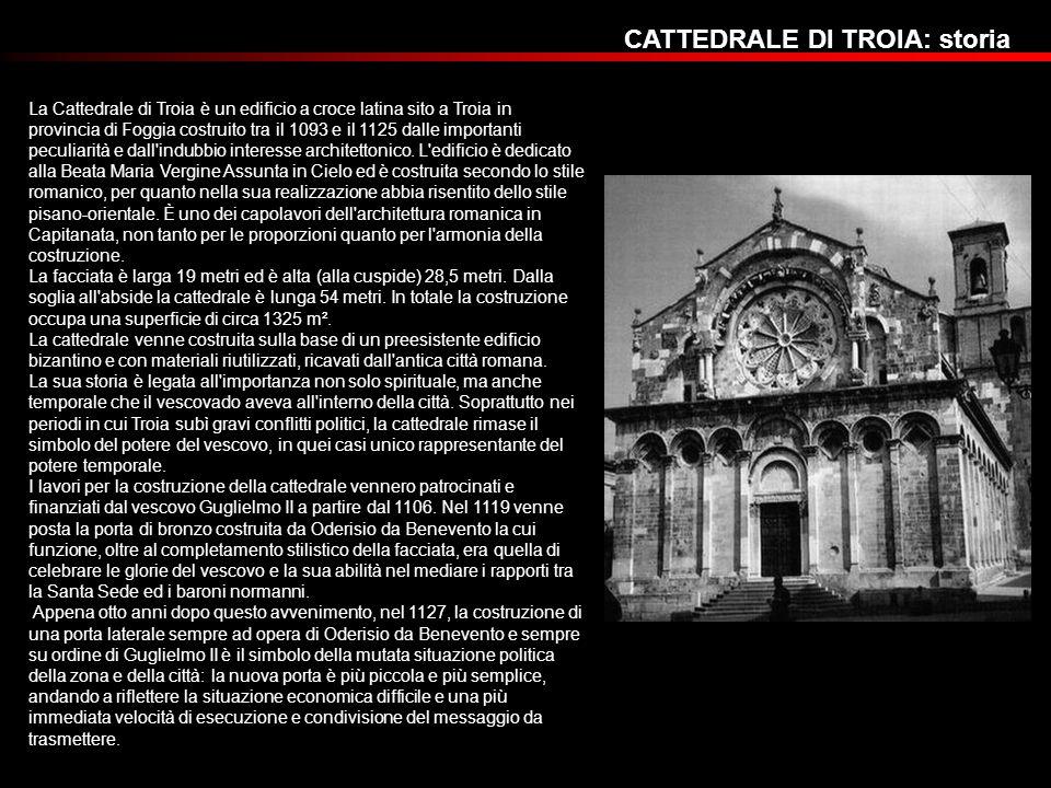 CATTEDRALE DI TROIA: storia La Cattedrale di Troia è un edificio a croce latina sito a Troia in provincia di Foggia costruito tra il 1093 e il 1125 da