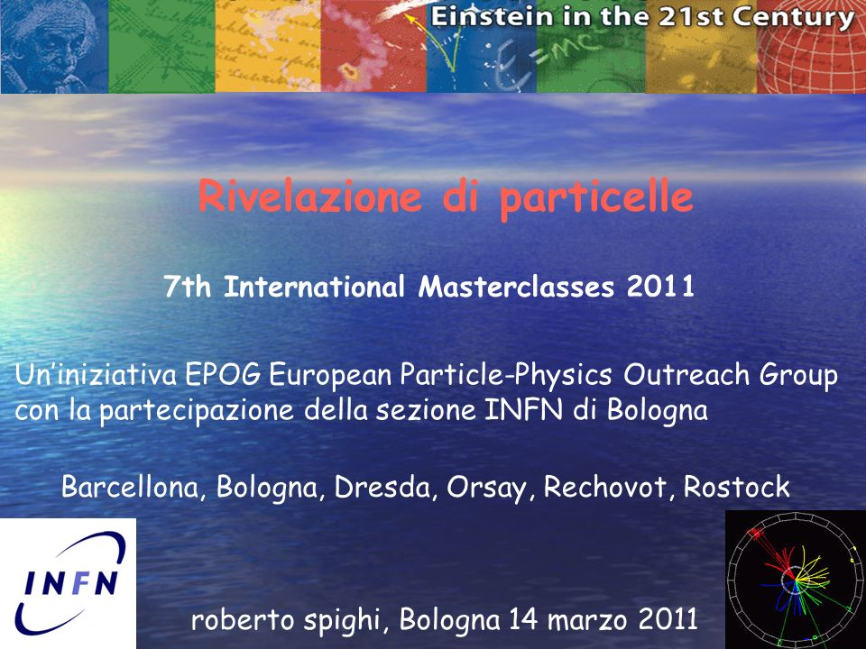 1 Rivelazione di particelle roberto spighi, Bologna 14 marzo 2011 7th International Masterclasses 2011 Uniniziativa EPOG European Particle-Physics Outreach Group con la partecipazione della sezione INFN di Bologna Barcellona, Bologna, Dresda, Orsay, Rechovot, Rostock