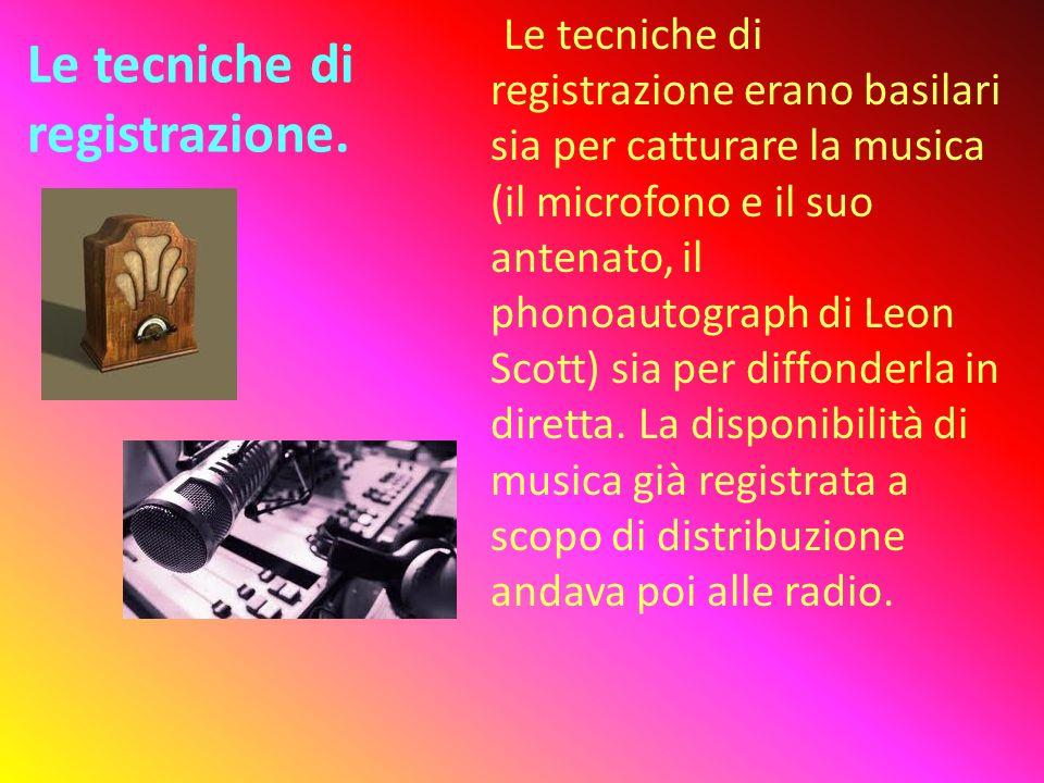 Le tecniche di registrazione. Le tecniche di registrazione erano basilari sia per catturare la musica (il microfono e il suo antenato, il phonoautogra