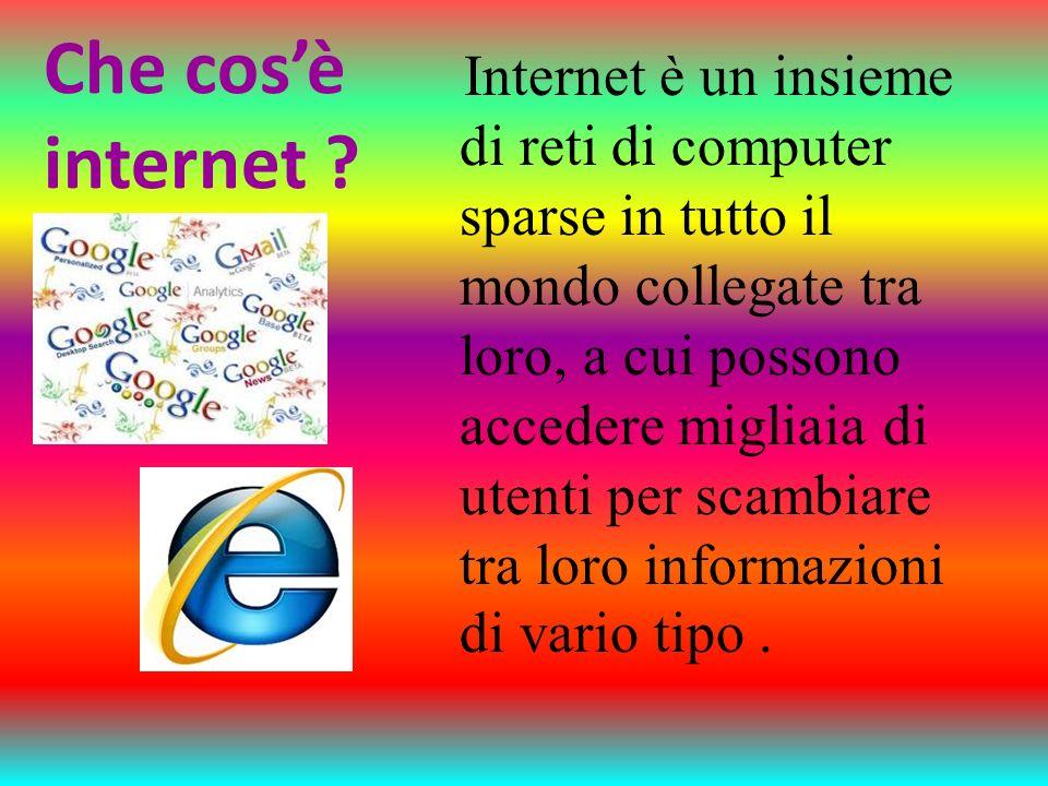 Che cosè internet ? Internet è un insieme di reti di computer sparse in tutto il mondo collegate tra loro, a cui possono accedere migliaia di utenti p
