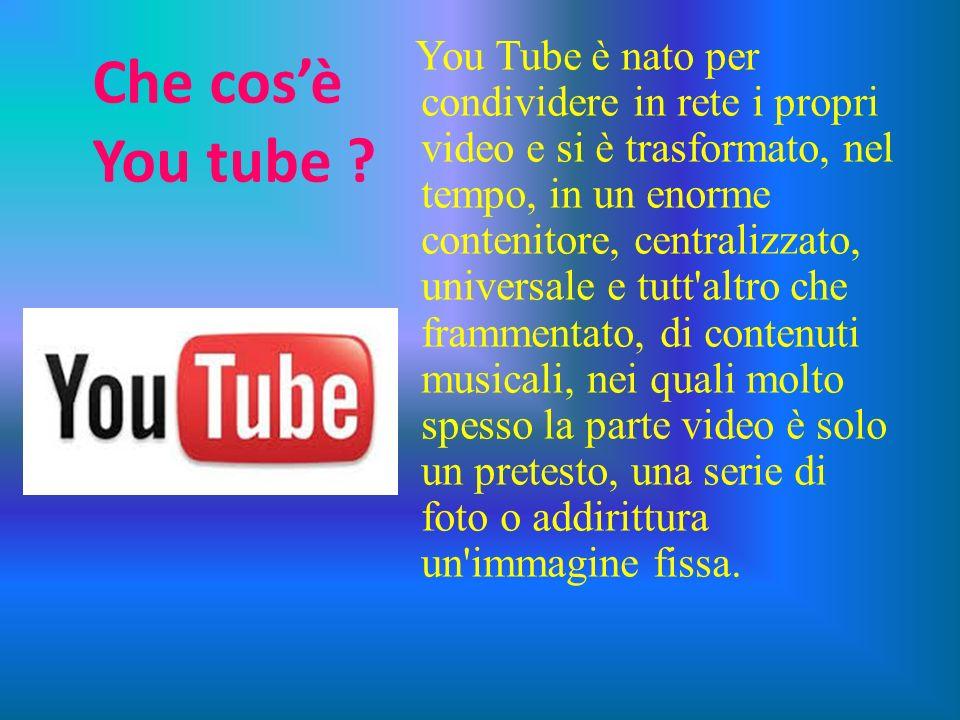 Che cosè You tube ? You Tube è nato per condividere in rete i propri video e si è trasformato, nel tempo, in un enorme contenitore, centralizzato, uni