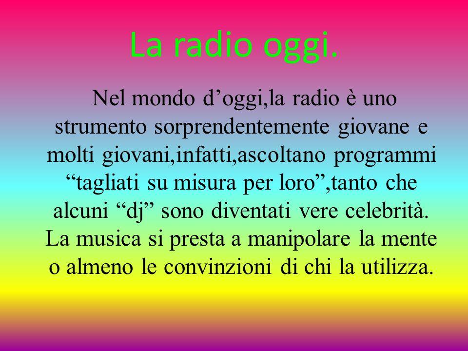 La radio oggi. Nel mondo doggi,la radio è uno strumento sorprendentemente giovane e molti giovani,infatti,ascoltano programmi tagliati su misura per l