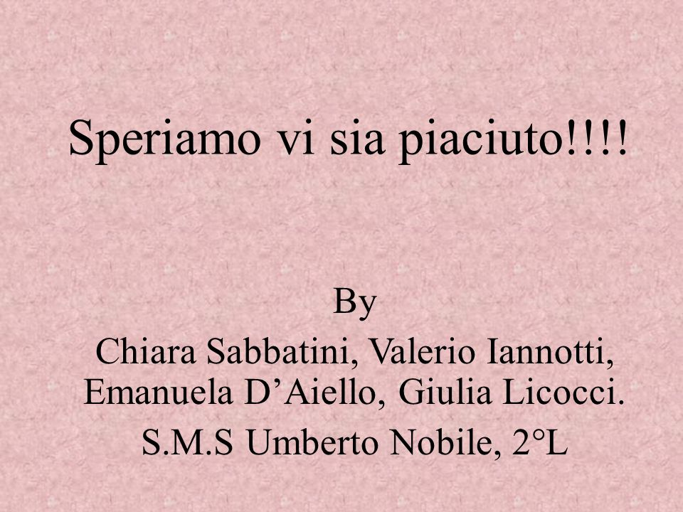 Speriamo vi sia piaciuto!!!! By Chiara Sabbatini, Valerio Iannotti, Emanuela DAiello, Giulia Licocci. S.M.S Umberto Nobile, 2°L
