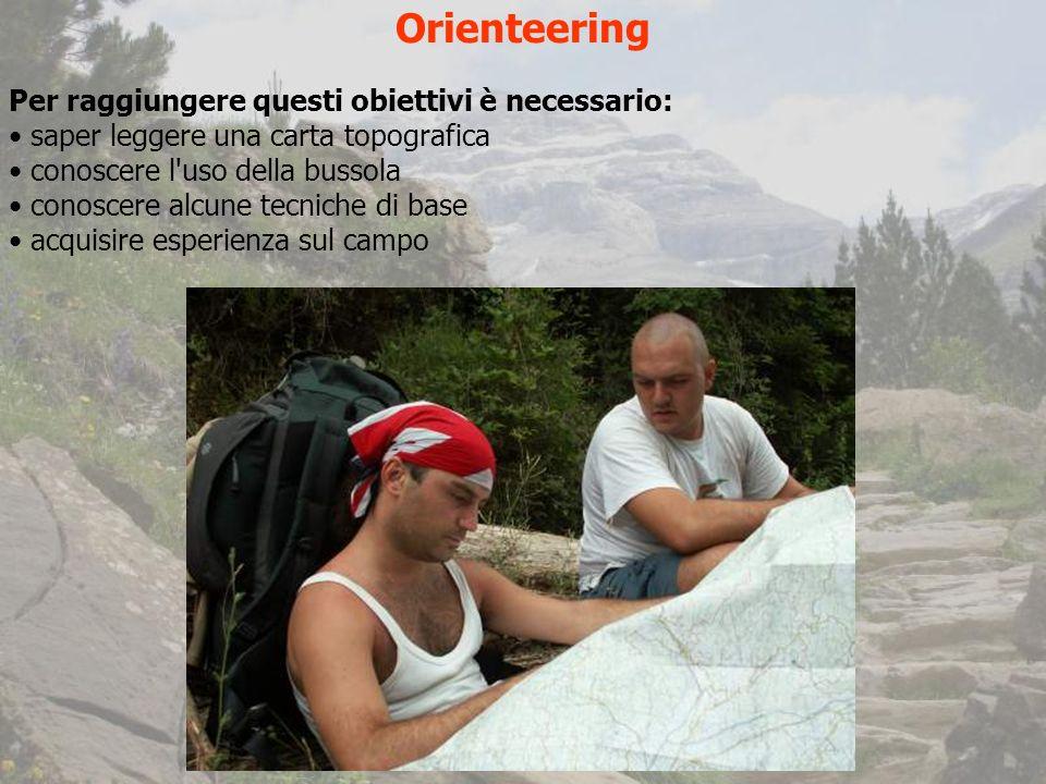 Orienteering Per raggiungere questi obiettivi è necessario: saper leggere una carta topografica conoscere l uso della bussola conoscere alcune tecniche di base acquisire esperienza sul campo