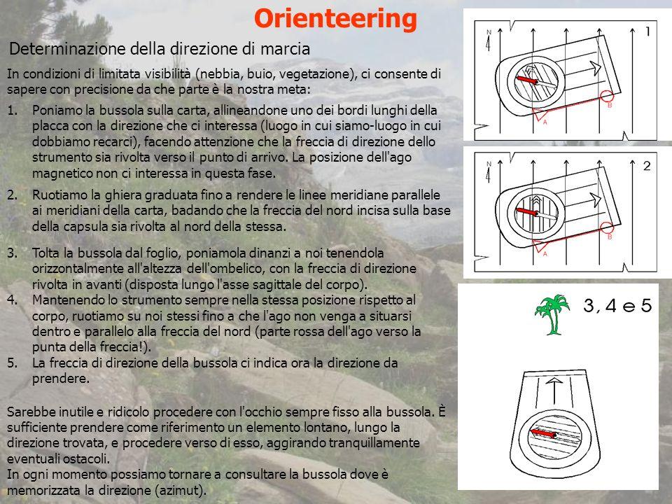 Orienteering Determinazione della direzione di marcia In condizioni di limitata visibilità (nebbia, buio, vegetazione), ci consente di sapere con precisione da che parte è la nostra meta: 1.Poniamo la bussola sulla carta, allineandone uno dei bordi lunghi della placca con la direzione che ci interessa (luogo in cui siamo-luogo in cui dobbiamo recarci), facendo attenzione che la freccia di direzione dello strumento sia rivolta verso il punto di arrivo.