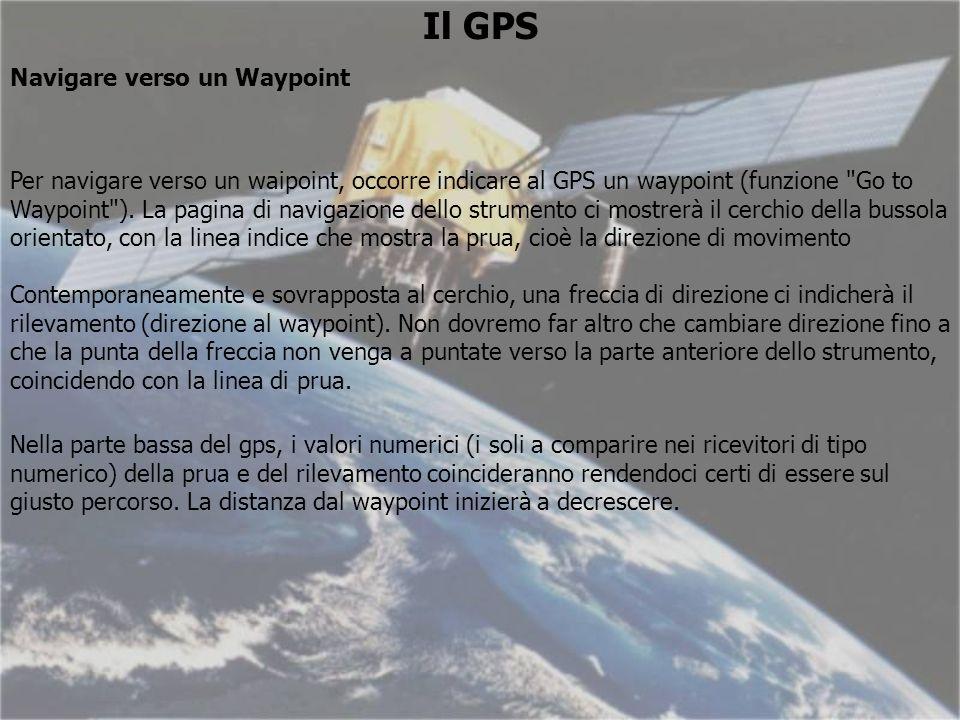 Il GPS Navigare verso un Waypoint Per navigare verso un waipoint, occorre indicare al GPS un waypoint (funzione Go to Waypoint ).