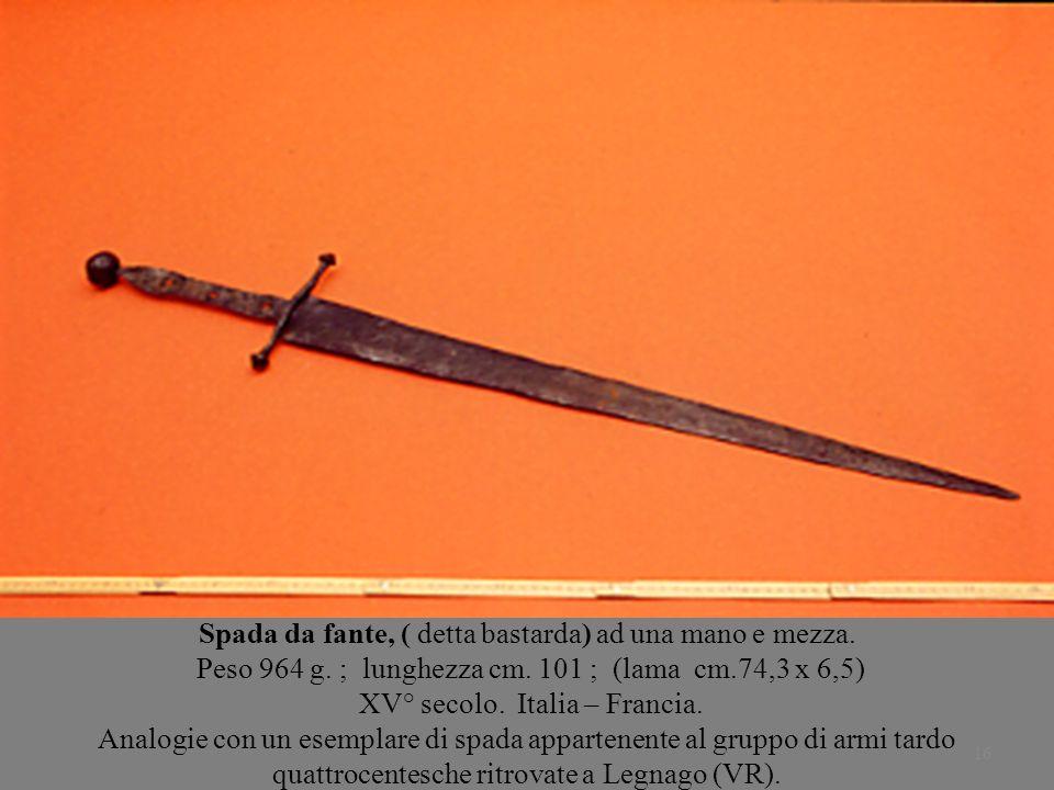 16 Spada da fante, ( detta bastarda) ad una mano e mezza. Peso 964 g. ; lunghezza cm. 101 ; (lama cm.74,3 x 6,5) XV° secolo. Italia – Francia. Analogi