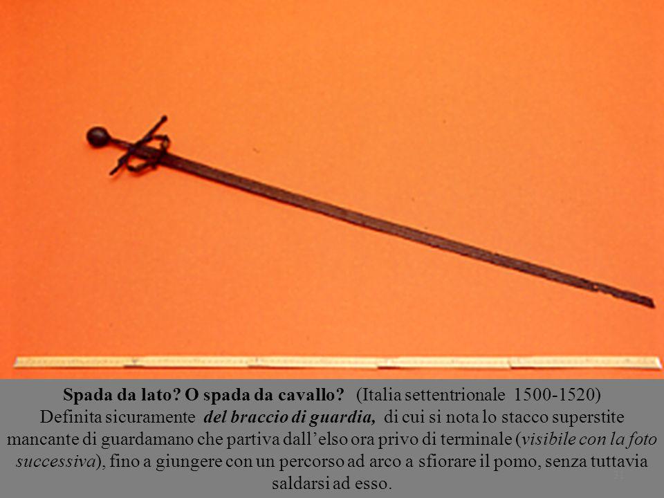 31 Spada da lato? O spada da cavallo? (Italia settentrionale 1500-1520) Definita sicuramente del braccio di guardia, di cui si nota lo stacco supersti