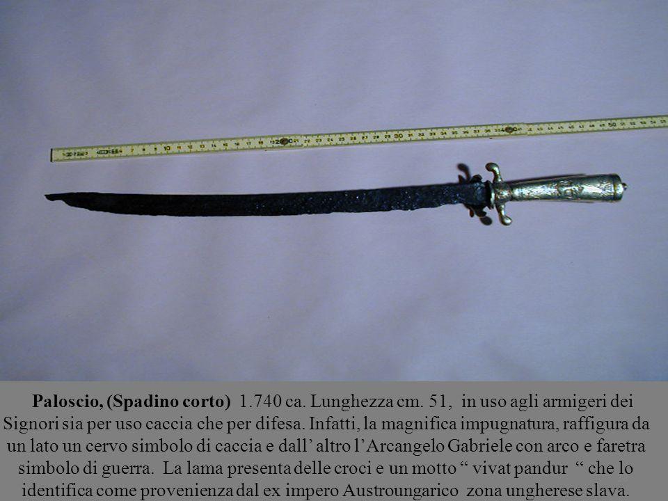 38 Paloscio, (Spadino corto) 1.740 ca. Lunghezza cm. 51, in uso agli armigeri dei Signori sia per uso caccia che per difesa. Infatti, la magnifica imp