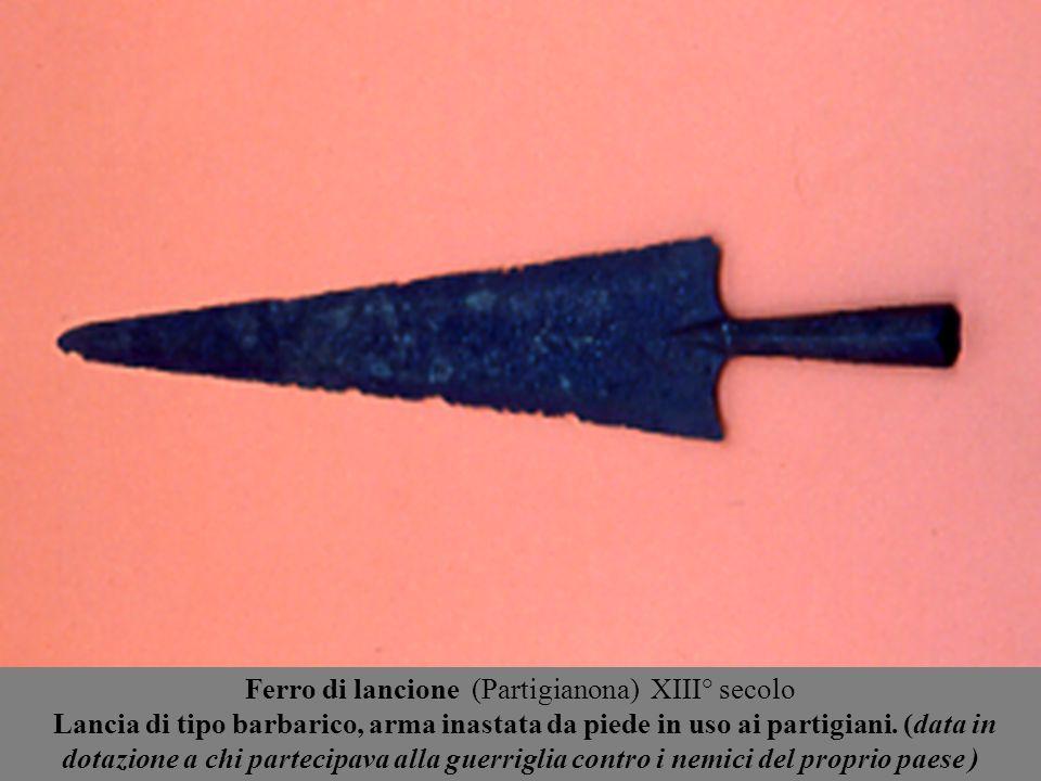 Ferro di lancione (Partigianona) XIII° secolo Lancia di tipo barbarico, arma inastata da piede in uso ai partigiani.