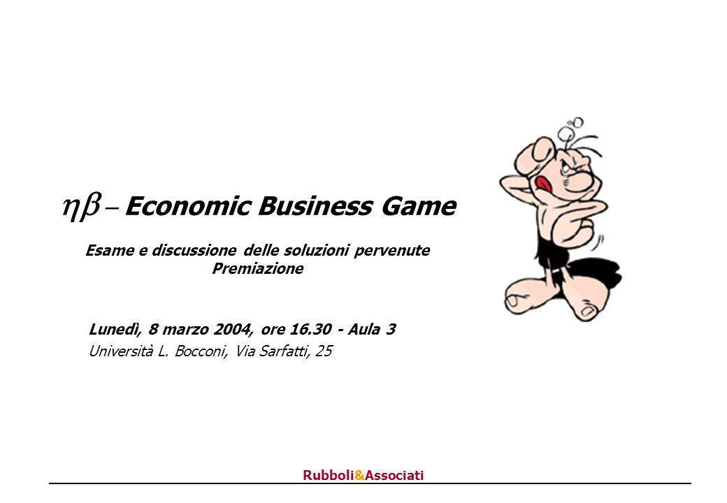 Rubboli&Associati Economic Business Game Esame e discussione delle soluzioni pervenute Premiazione Lunedì, 8 marzo 2004, ore 16.30 - Aula 3 Università L.