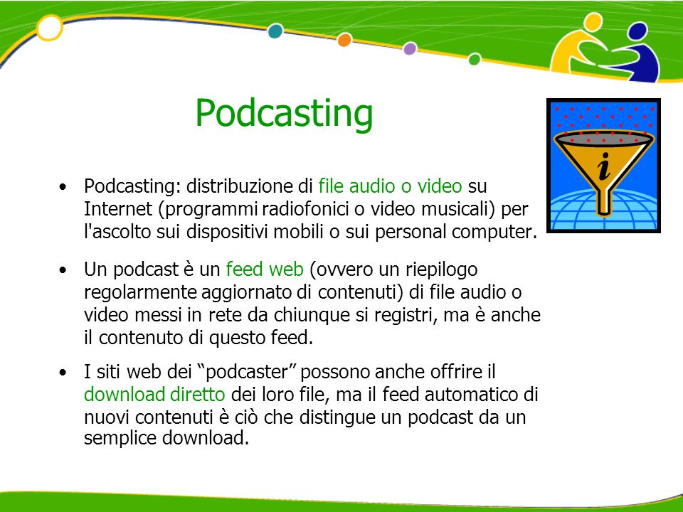 Podcasting Podcasting: distribuzione di file audio o video su Internet (programmi radiofonici o video musicali) per l ascolto sui dispositivi mobili o sui personal computer.