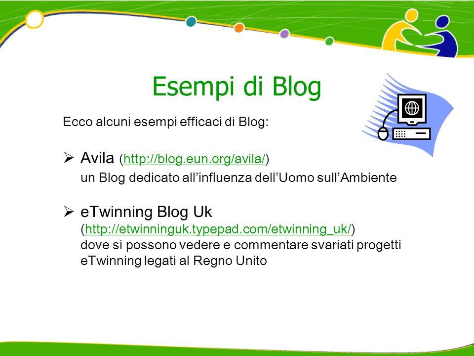 Esempi di Blog Ecco alcuni esempi efficaci di Blog: Avila (http://blog.eun.org/avila/)http://blog.eun.org/avila/ un Blog dedicato allinfluenza dellUomo sullAmbiente eTwinning Blog Uk (http://etwinninguk.typepad.com/etwinning_uk/)http://etwinninguk.typepad.com/etwinning_uk/ dove si possono vedere e commentare svariati progetti eTwinning legati al Regno Unito