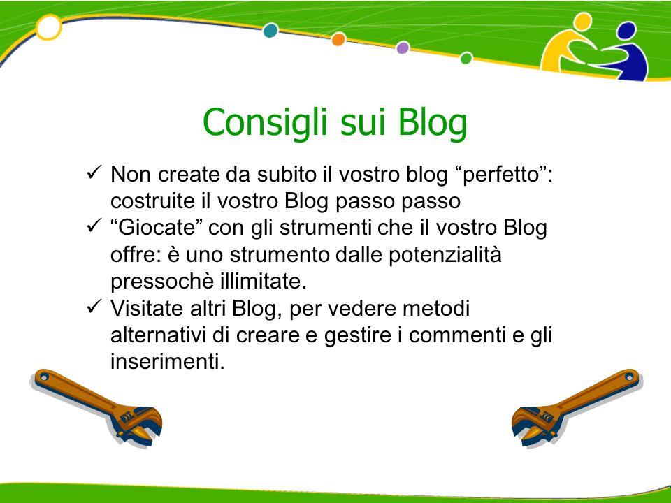 Consigli sui Blog Non create da subito il vostro blog perfetto: costruite il vostro Blog passo passo Giocate con gli strumenti che il vostro Blog offre: è uno strumento dalle potenzialità pressochè illimitate.