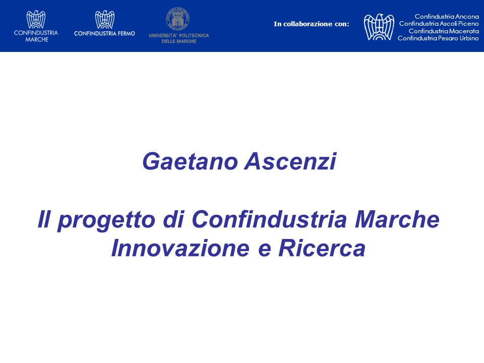 Gaetano Ascenzi Il progetto di Confindustria Marche Innovazione e Ricerca In collaborazione con: Confindustria Ancona Confindustria Ascoli Piceno Conf