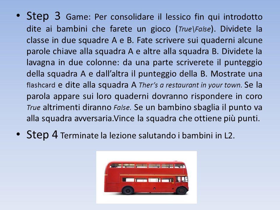 Step 3 Game: Per consolidare il lessico fin qui introdotto dite ai bambini che farete un gioco ( True\False ). Dividete la classe in due squadre A e B
