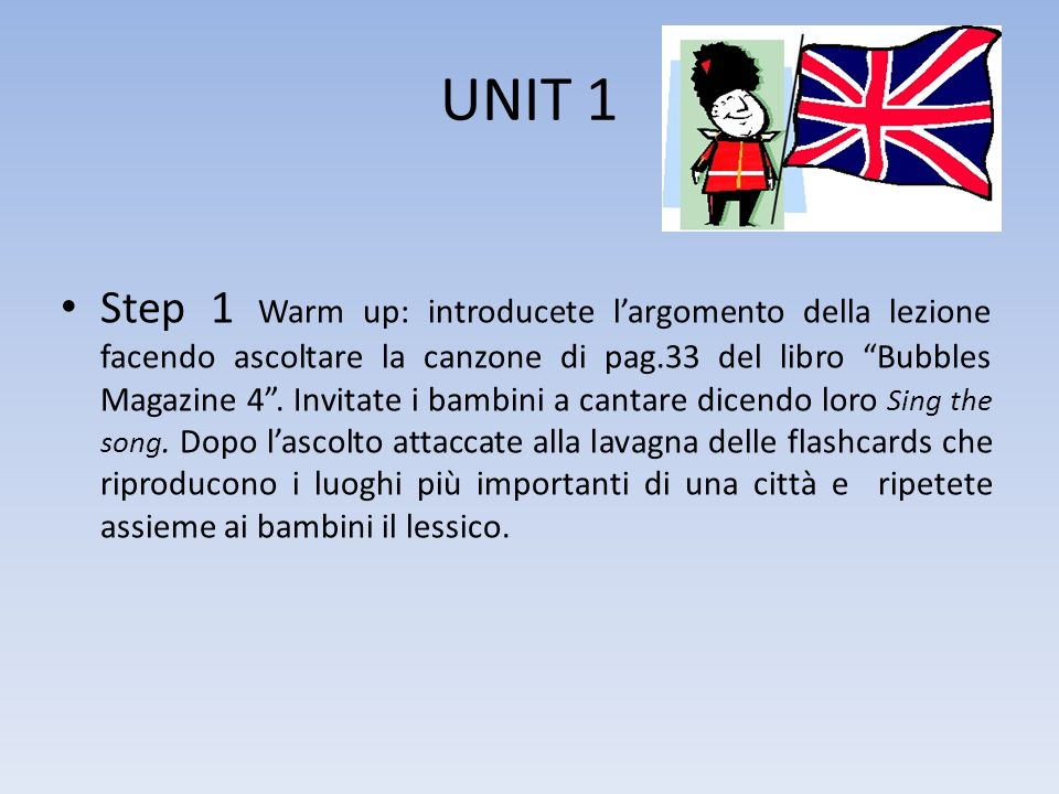 UNIT 1 Step 1 Warm up: introducete largomento della lezione facendo ascoltare la canzone di pag.33 del libro Bubbles Magazine 4. Invitate i bambini a