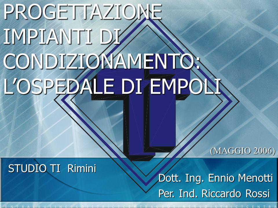 PROGETTAZIONE IMPIANTI DI CONDIZIONAMENTO: LOSPEDALE DI EMPOLI STUDIO TI Rimini (MAGGIO 2006) Dott. Ing. Ennio Menotti Per. Ind. Riccardo Rossi