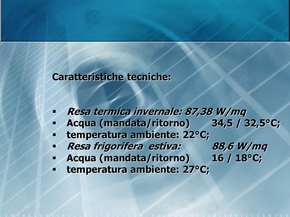 Caratteristiche tecniche: Resa termica invernale: 87,38 W/mq Resa termica invernale: 87,38 W/mq Acqua (mandata/ritorno)34,5 / 32,5°C; Acqua (mandata/r