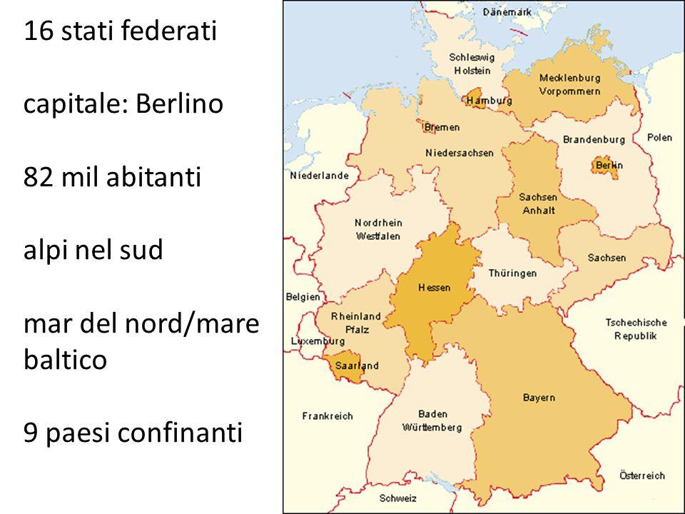 16 stati federati capitale: Berlino 82 mil abitanti alpi nel sud mar del nord/mare baltico 9 paesi confinanti
