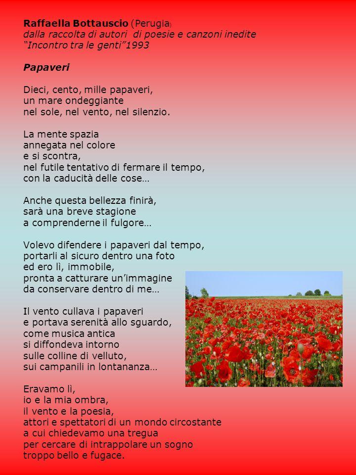 Raffaella Bottauscio (Perugia ) dalla raccolta di autori di poesie e canzoni inedite Incontro tra le genti1993 Papaveri Dieci, cento, mille papaveri, un mare ondeggiante nel sole, nel vento, nel silenzio.