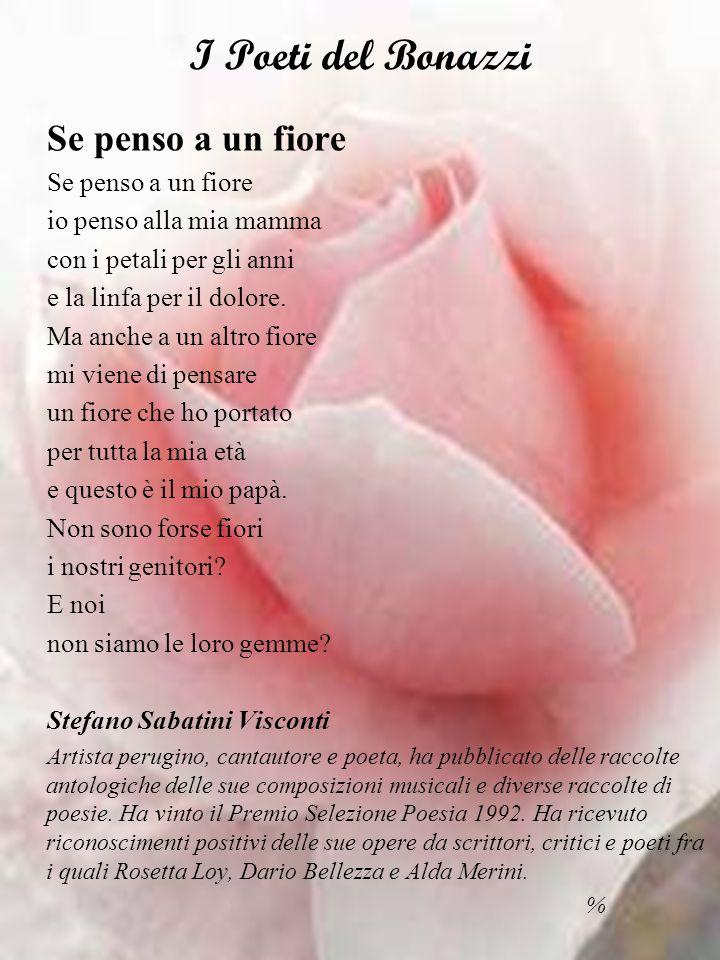 I Poeti del Bonazzi Se penso a un fiore io penso alla mia mamma con i petali per gli anni e la linfa per il dolore.
