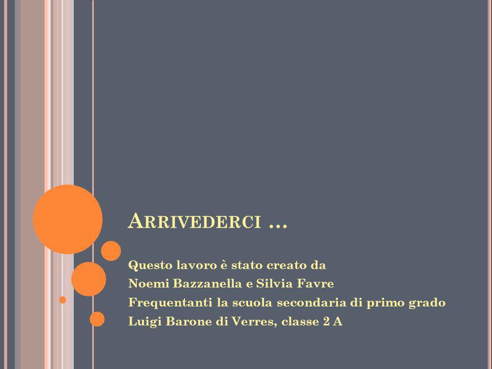 A RRIVEDERCI … Questo lavoro è stato creato da Noemi Bazzanella e Silvia Favre Frequentanti la scuola secondaria di primo grado Luigi Barone di Verres