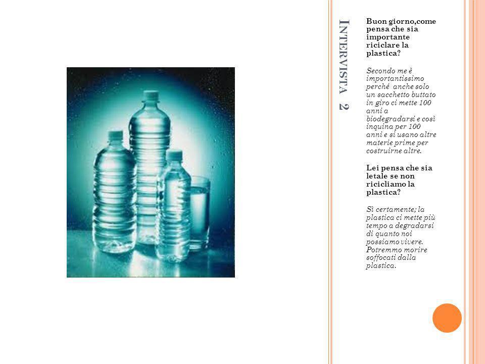 I NTERVISTA 2 Buon giorno,come pensa che sia importante riciclare la plastica? Secondo me è importantissimo perché anche solo un sacchetto buttato in