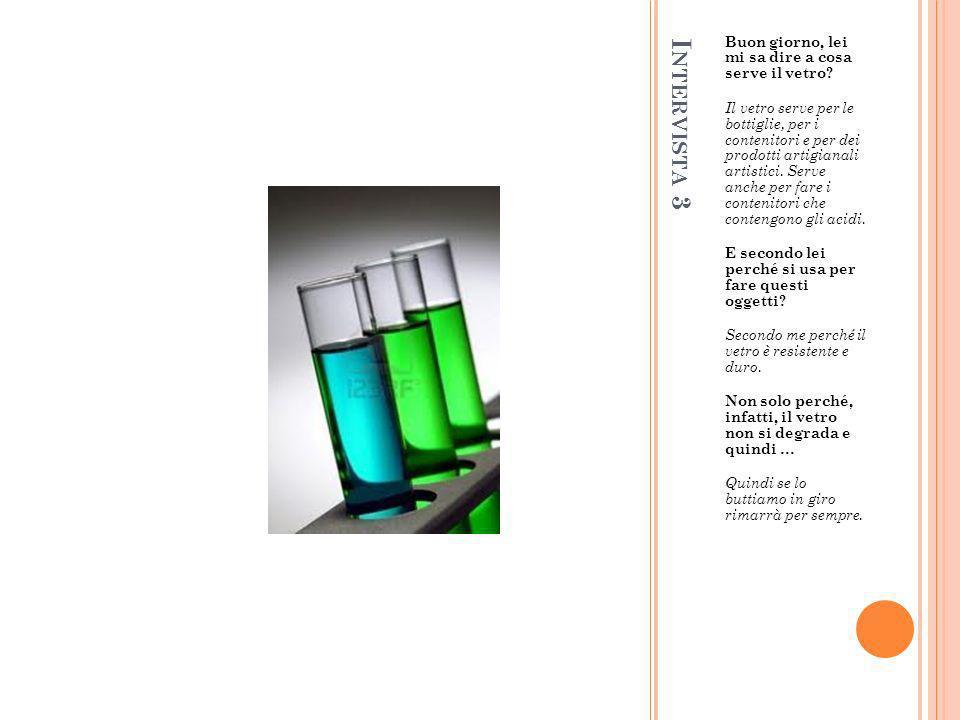 I NTERVISTA 3 Buon giorno, lei mi sa dire a cosa serve il vetro? Il vetro serve per le bottiglie, per i contenitori e per dei prodotti artigianali art