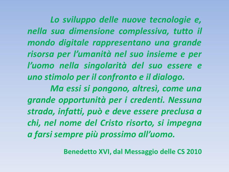 Lo sviluppo delle nuove tecnologie e, nella sua dimensione complessiva, tutto il mondo digitale rappresentano una grande risorsa per lumanità nel suo insieme e per luomo nella singolarità del suo essere e uno stimolo per il confronto e il dialogo.