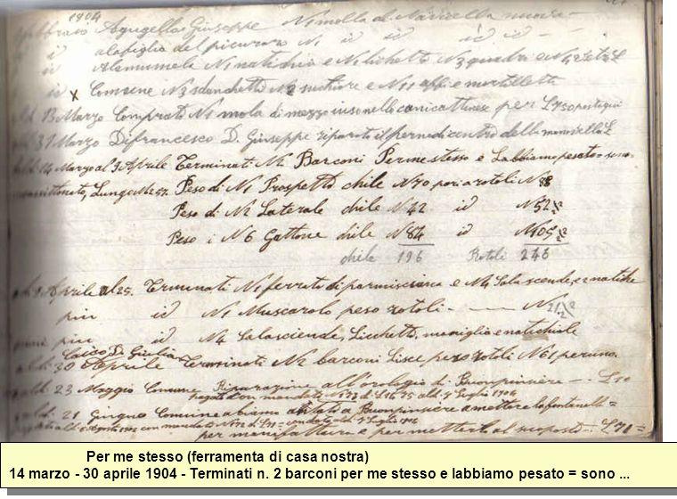 Per me stesso (ferramenta di casa nostra) 14 marzo - 30 aprile 1904 - Terminati n. 2 barconi per me stesso e labbiamo pesato = sono...