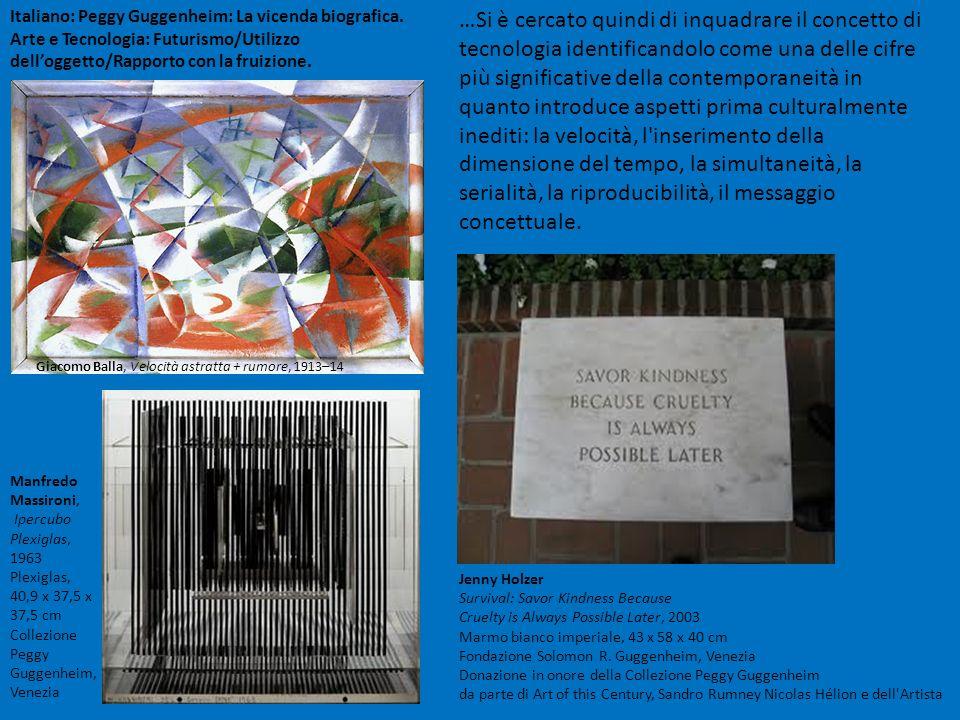 Italiano: Peggy Guggenheim: La vicenda biografica. Arte e Tecnologia: Futurismo/Utilizzo delloggetto/Rapporto con la fruizione. …Si è cercato quindi d