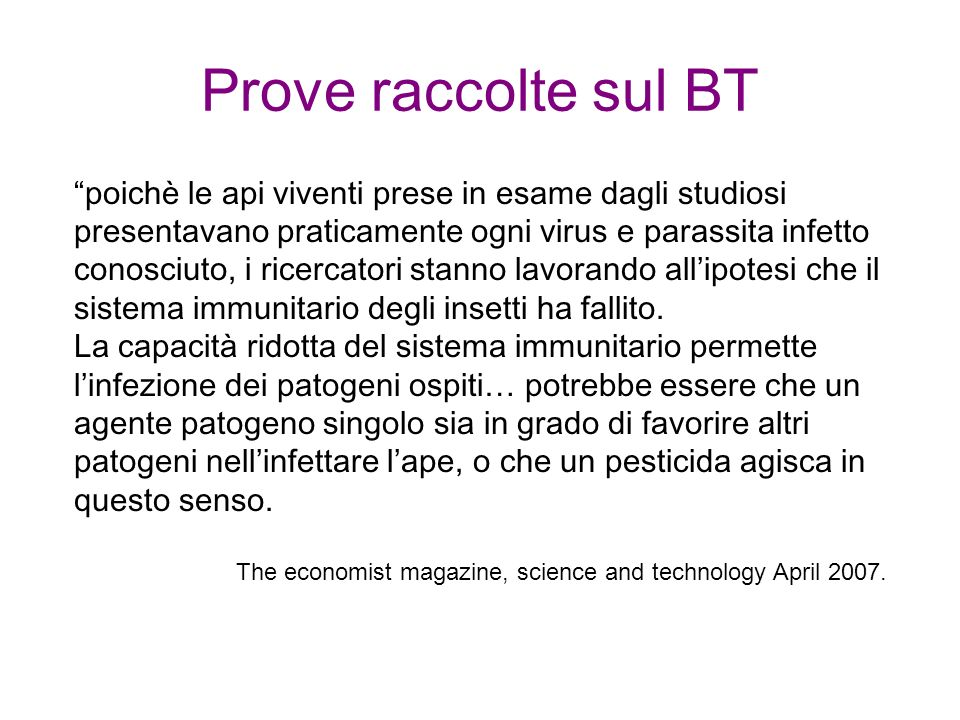 Prove raccolte sul BT poichè le api viventi prese in esame dagli studiosi presentavano praticamente ogni virus e parassita infetto conosciuto, i ricercatori stanno lavorando allipotesi che il sistema immunitario degli insetti ha fallito.